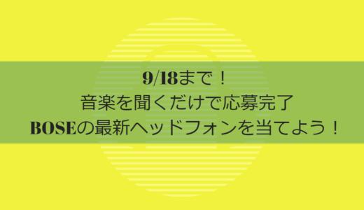 【9月18日まで!】音楽を聞くだけでBOSEの最新ワイヤレスヘッドホンが当たるキャンペーン実施中です。応募方法はこちら