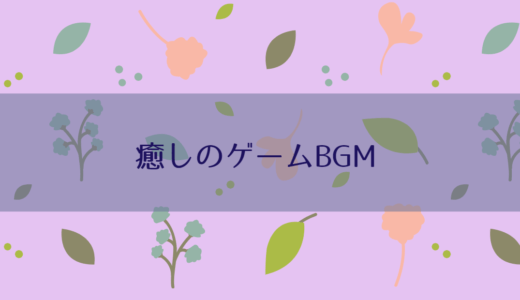 癒しのゲームBGM!作業用、寝る前に聴く用にぴったりの10曲を紹介